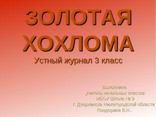 ЗОЛОТАЯ ХОХЛОМА Устный журнал 3 класс Выполнила учитель начальных классов МБО