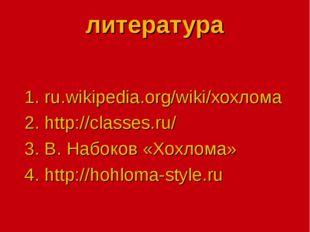 литература 1. ru.wikipedia.org/wiki/хохлома 2. http://classes.ru/ 3. В. Набок