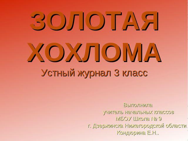 ЗОЛОТАЯ ХОХЛОМА Устный журнал 3 класс Выполнила учитель начальных классов МБО...