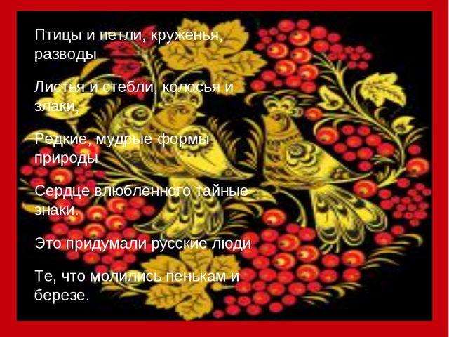 Птицы и петли, круженья, разводы Листья и стебли, колосья и злаки, Редкие, му...
