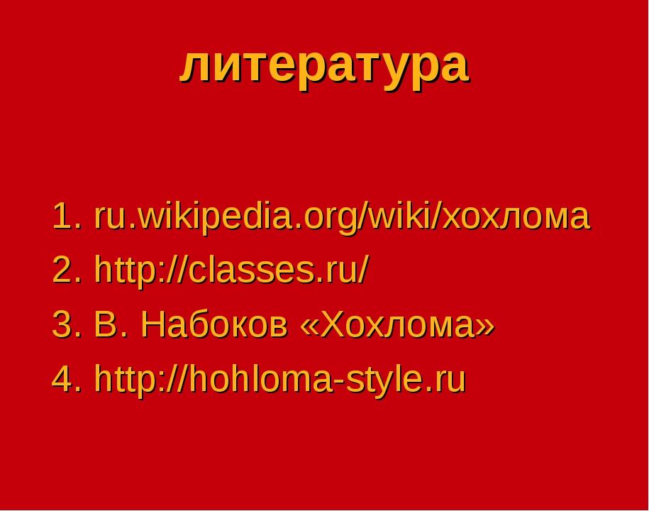 литература 1. ru.wikipedia.org/wiki/хохлома 2. http://classes.ru/ 3. В. Набок...