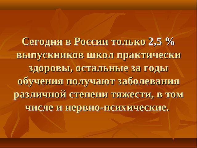 Сегодня в России только 2,5 % выпускников школ практически здоровы, остальные...