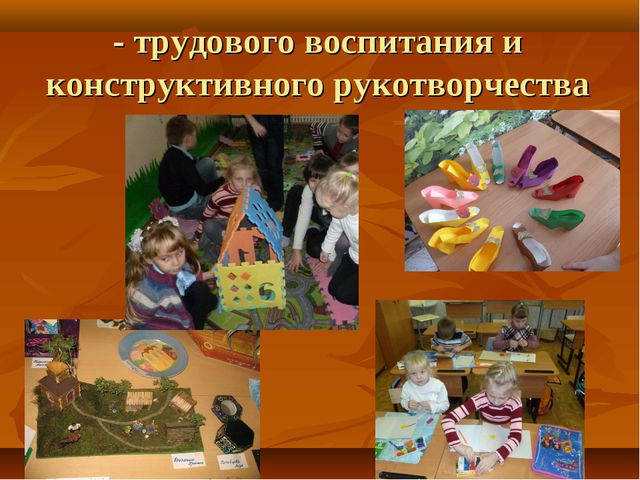 - трудового воспитания и конструктивного рукотворчества
