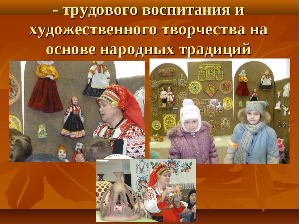 - трудового воспитания и художественного творчества на основе народных традиций