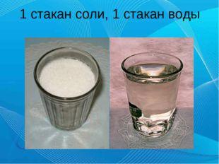 1 стакан соли, 1 стакан воды
