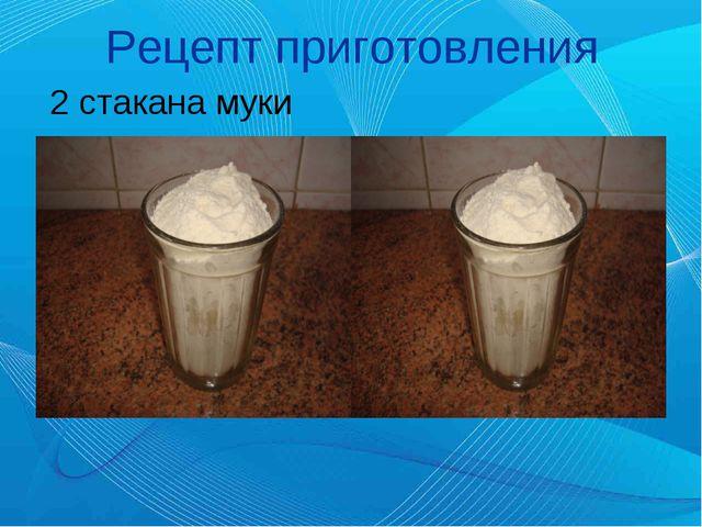 Рецепт приготовления 2 стакана муки