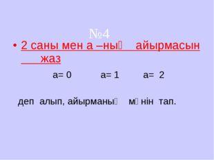 2 саны мен а –ның айырмасын жаз a= 0 a= 1 a= 2 деп алып, айырманың мәнін тап.