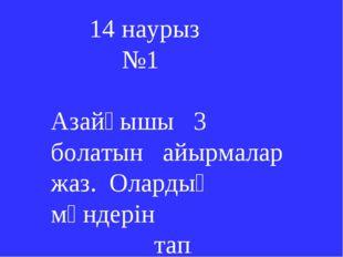 14 наурыз №1 Азайғышы 3 болатын айырмалар жаз. Олардың мәндерін тап.