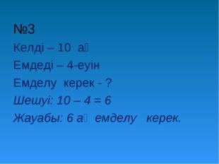 №3 Келді – 10 аң Емдеді – 4-еуін Емделу керек - ? Шешуі: 10 – 4 = 6 Жауабы: