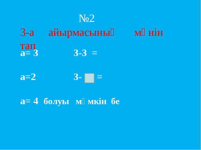 3-а айырмасының мәнін тап a= 3 3-3 = a=2 3- = a= 4 болуы мүмкін бе №2