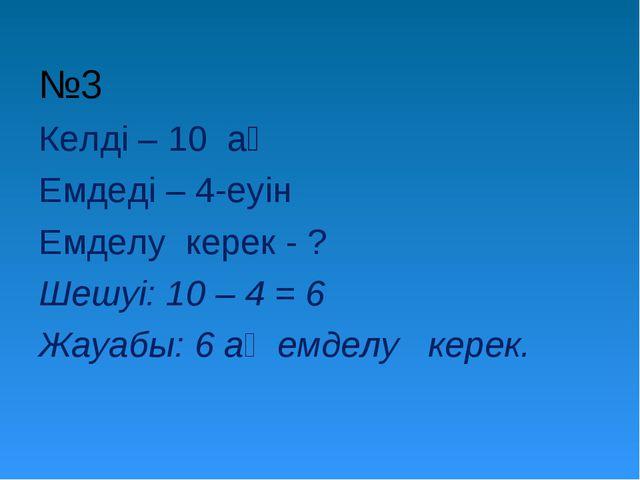 №3 Келді – 10 аң Емдеді – 4-еуін Емделу керек - ? Шешуі: 10 – 4 = 6 Жауабы:...