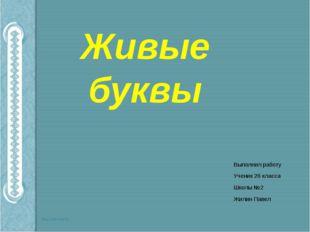 Живые буквы Выполнил работу Ученик 2б класса Школы №2 Жилин Павел