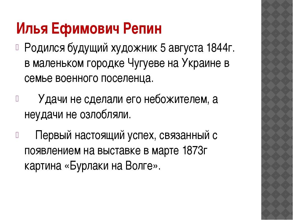 Илья Ефимович Репин Родился будущий художник 5 августа 1844г. в маленьком гор...