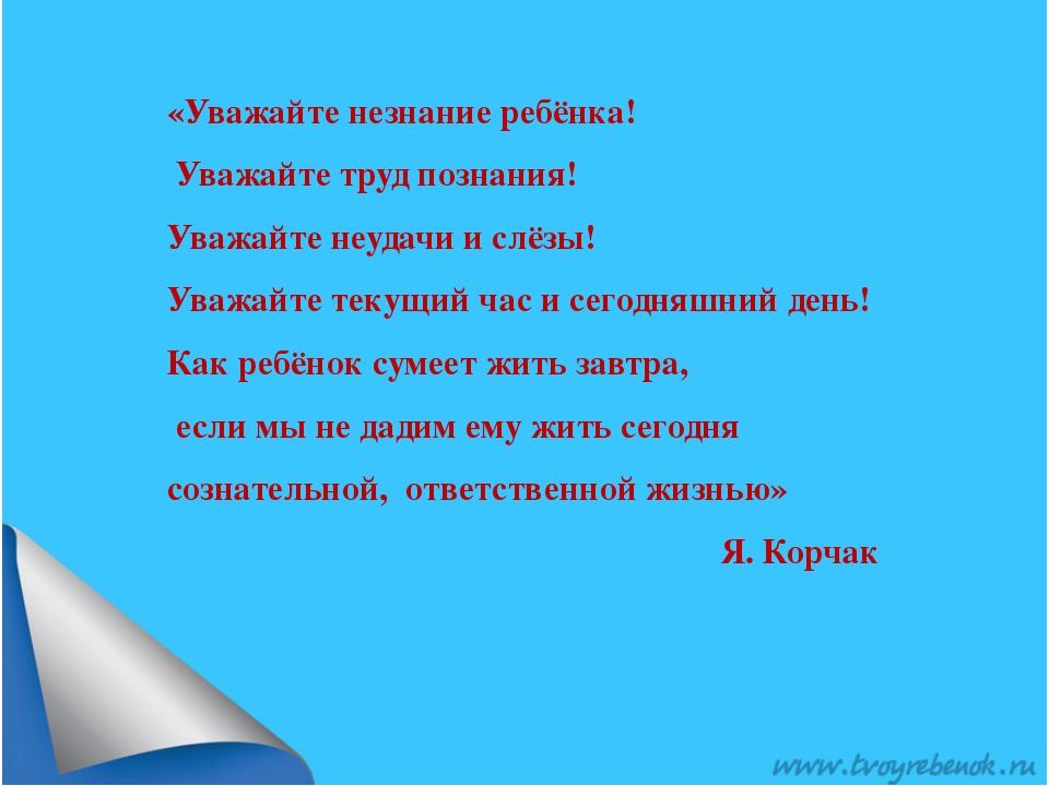 «Уважайте незнание ребёнка! Уважайте труд познания! Уважайте неудачи и слёзы!...