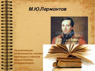 М.Ю.Лермонтов Презентацию подготовила учитель начальных классов Фурса Любовь