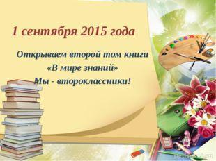 1 сентября 2015 года Открываем второй том книги «В мире знаний» Мы - второкла