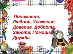 Понимание, Любовь, Уважение, Доверие, Доброта, Забота,Помощь, Дружба.