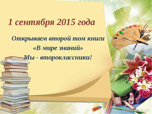 1 сентября 2015 года Открываем второй том книги «В мире знаний» Мы - второкла...