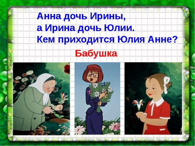 Анна дочь Ирины, а Ирина дочь Юлии. Кем приходится Юлия Анне? Бабушка