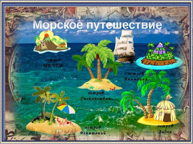 Морское путешествие остров Спокойствия остров Внимания остров МЕЧТЫ остров Ис...