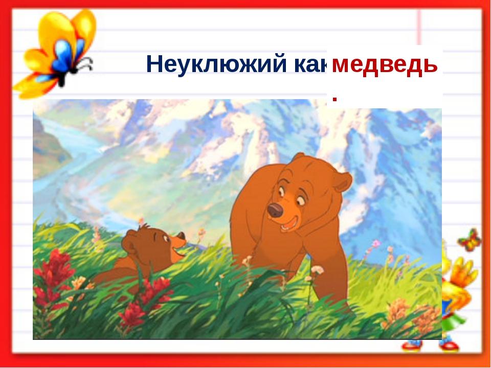 Неуклюжий как … медведь.
