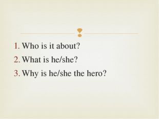 Who is it about? What is he/she? Why is he/she the hero? 