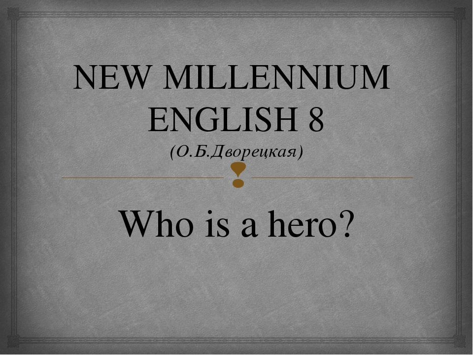 NEW MILLENNIUM ENGLISH 8 (О.Б.Дворецкая) Who is a hero? 