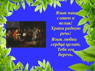 Язык наш славен и велик! Храни родную речь! Язык любви сердца целит, Тебе ег