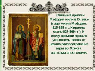 Святые Кирилл и Мефодий жили в IX веке (годы жизни Мефодия: 815-885 гг., Кир