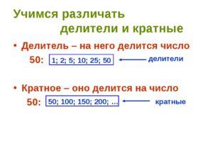 Учимся различать делители и кратные Делитель – на него делится число 50: Крат