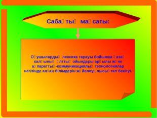 Сабақтың мақсаты: Оқушылардың лексика тарауы бойынша қазақ халқының ұлттық ой