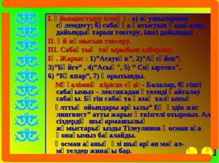 I. Ұйымдастыру кезеңі : а) оқушылармен сәлемдесу; б) сабаққа қатысуын қадағал