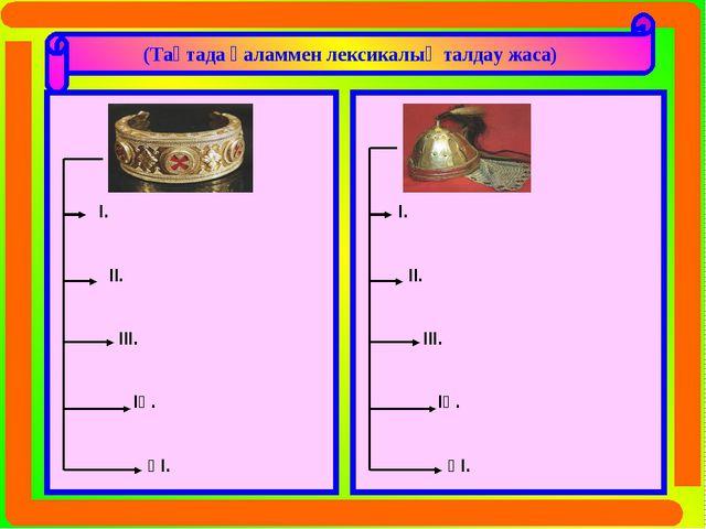 (Тақтада қаламмен лексикалық талдау жаса) Білезік І. ІІ. ІІІ. ІҮ. ҮІ. Дулыға...