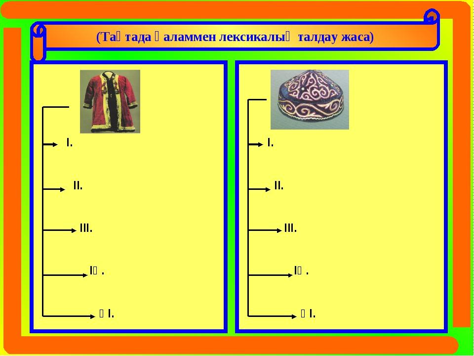 (Тақтада қаламмен лексикалық талдау жаса) Шапан І. ІІ. ІІІ. ІҮ. ҮІ. Тақия І....