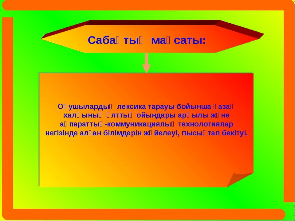 Сабақтың мақсаты: Оқушылардың лексика тарауы бойынша қазақ халқының ұлттық ой...