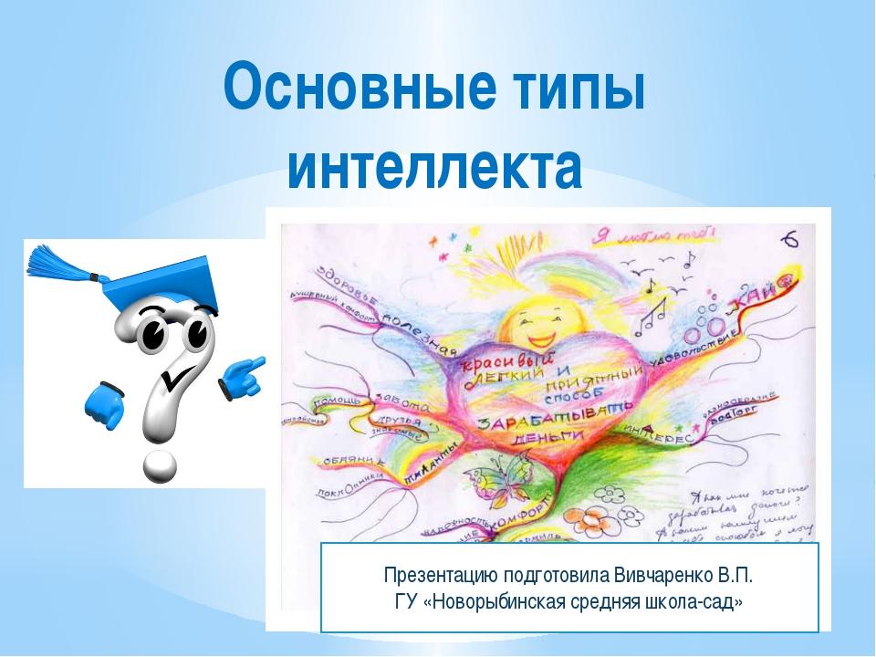 Основные типы интеллекта Презентацию подготовила Вивчаренко В.П. ГУ «Новорыби...