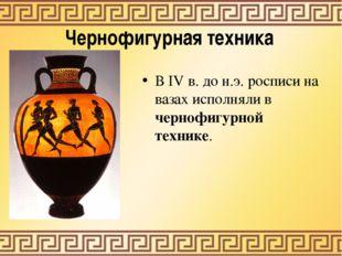 Чернофигурная техника В IV в. до н.э. росписи на вазах исполняли в чернофигур