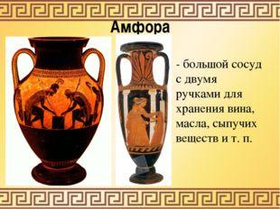 Амфора - большой сосуд с двумя ручками для хранения вина, масла, сыпучих веще