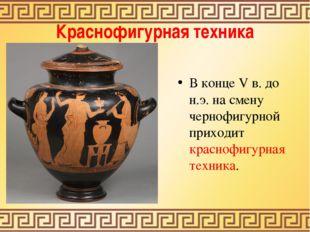 Краснофигурная техника В конце V в. до н.э. на смену чернофигурной приходит к