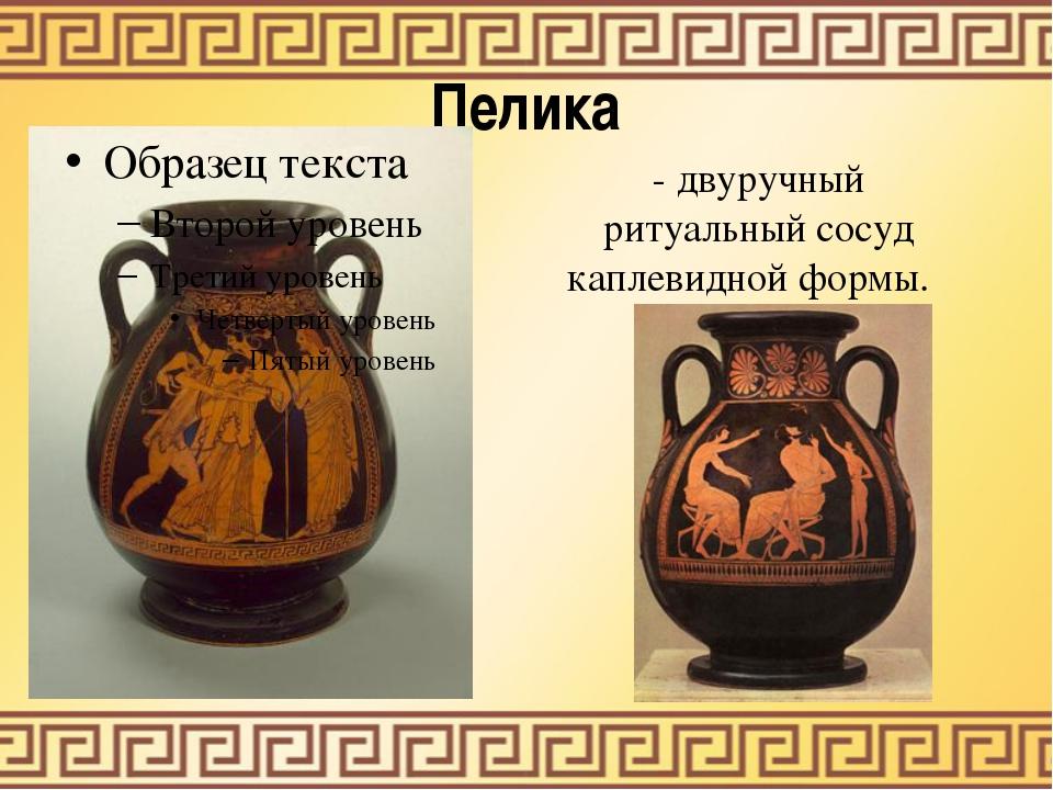 Пелика - двуручный ритуальный сосуд каплевидной формы.