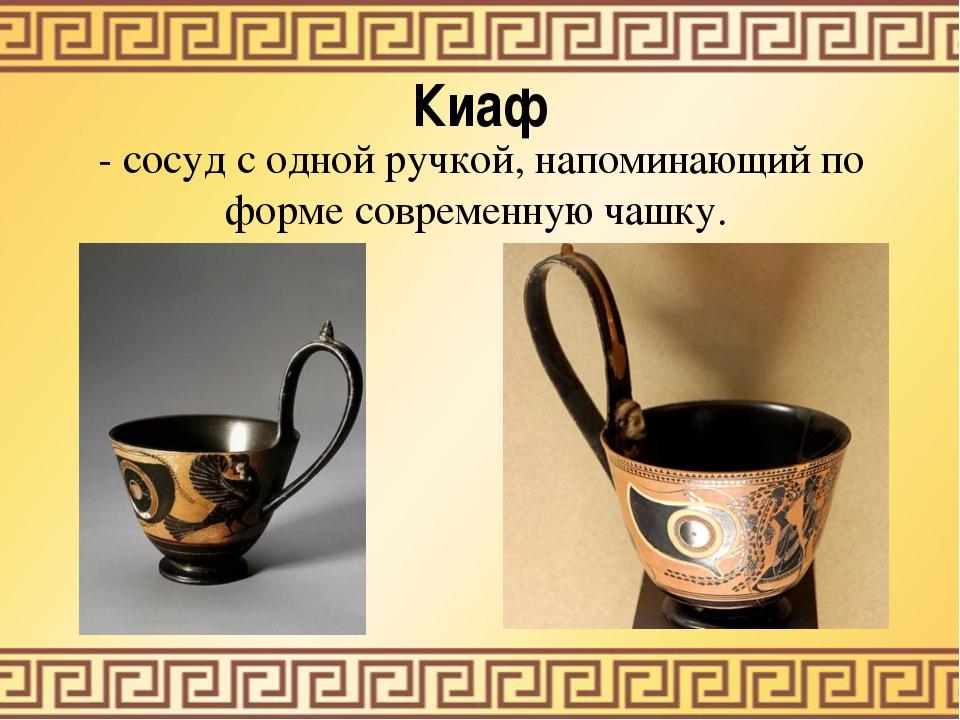Киаф - сосуд с одной ручкой, напоминающий по форме современную чашку.