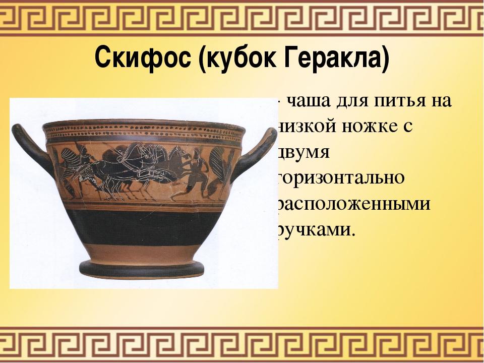 Скифос (кубок Геракла) - чаша для питья на низкой ножке с двумя горизонтально...
