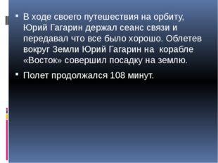 В ходе своего путешествия на орбиту, Юрий Гагарин держал сеанс связи и переда