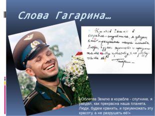 Слова Гагарина… «Облетев Землю в корабле - спутнике, я увидел, как прекрасна