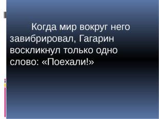 Когда мир вокруг него завибрировал, Гагарин воскликнул только одно слово: «П