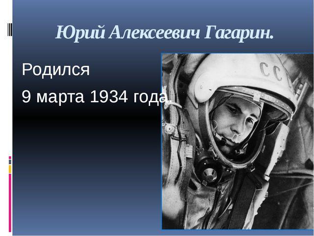 Юрий Алексеевич Гагарин. Родился 9 марта 1934 года.