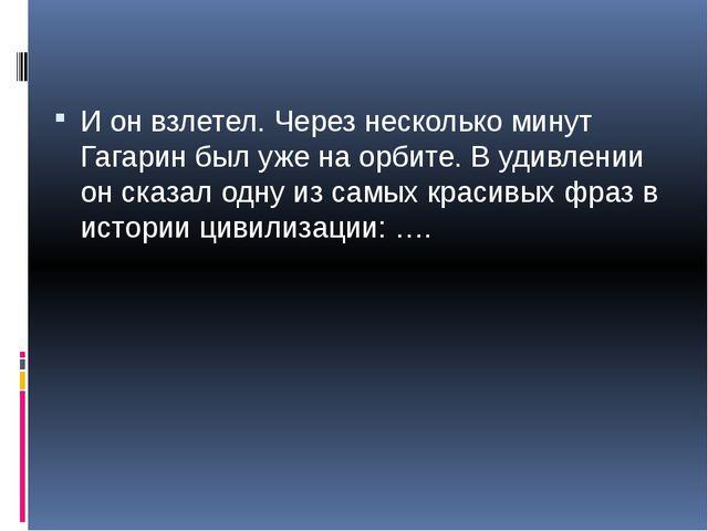И он взлетел. Через несколько минут Гагарин был уже на орбите. В удивлении он...