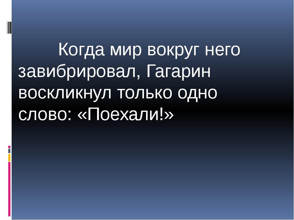 Когда мир вокруг него завибрировал, Гагарин воскликнул только одно слово: «П...