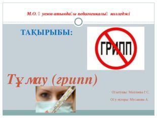 М.О. Әуезов атындағы педагогикалық колледжі ТАҚЫРЫБЫ: Тұмау (грипп) Оқытушы: