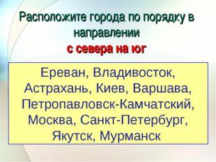 Расположите города по порядку в направлении с севера на юг Ереван, Владивосто